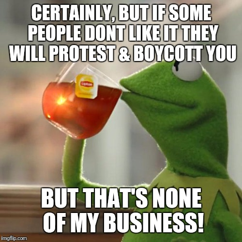 But Thats None Of My Business Meme | CERTAINLY, BUT IF SOME PEOPLE DONT LIKE IT THEY WILL PROTEST & BOYCOTT YOU BUT THAT'S NONE OF MY BUSINESS! | image tagged in memes,but thats none of my business,kermit the frog | made w/ Imgflip meme maker