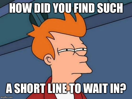 Futurama Fry Meme | HOW DID YOU FIND SUCH A SHORT LINE TO WAIT IN? | image tagged in memes,futurama fry | made w/ Imgflip meme maker
