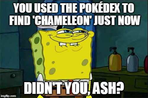 Dont You Squidward Meme | YOU USED THE POKÉDEX TO FIND 'CHAMELEON' JUST NOW DIDN'T YOU, ASH? | image tagged in memes,dont you squidward | made w/ Imgflip meme maker
