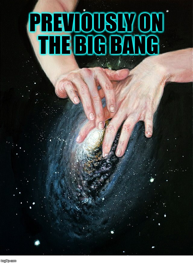 PREVIOUSLY ON THE BIG BANG | image tagged in big foreplay | made w/ Imgflip meme maker
