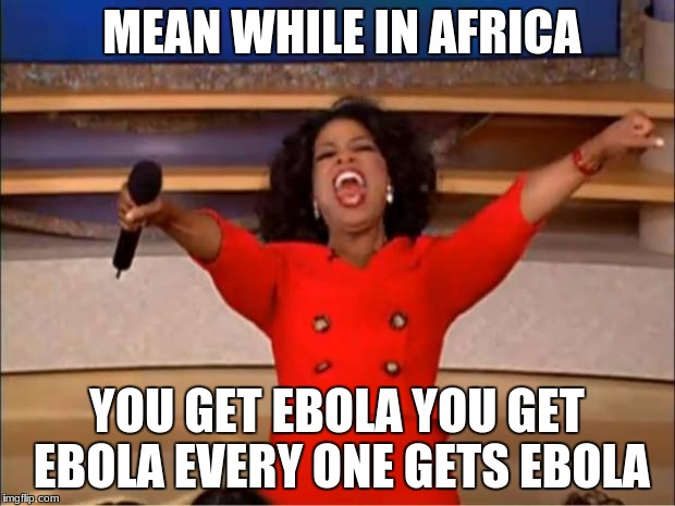 Oprah You Get A Meme | MEAN WHILE IN AFRICA YOU GET EBOLA YOU GET EBOLA EVERY ONE GETS EBOLA | image tagged in memes,oprah you get a | made w/ Imgflip meme maker