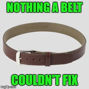 NOTHING A BELT COULDN'T FIX | made w/ Imgflip meme maker