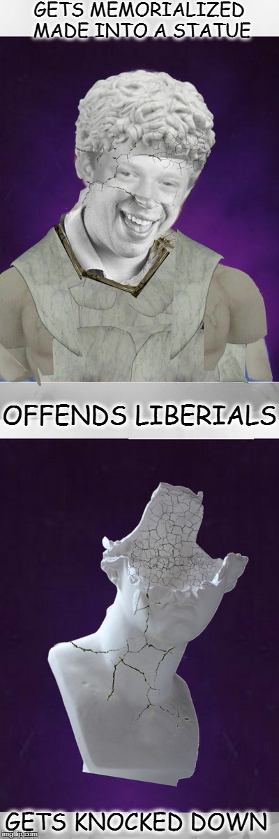 Trying to Wipe Out Meme History!  |  GETS MEMORIALIZED MADE INTO A STATUE; OFFENDS LIBERIALS; GETS KNOCKED DOWN | image tagged in statue,words that offend liberals,memes,funny,bad luck brian | made w/ Imgflip meme maker