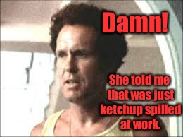 Damn! She told me that was just ketchup spilled at work. | made w/ Imgflip meme maker
