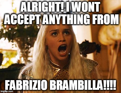 ALRIGHT! I WONT ACCEPT ANYTHING FROM FABRIZIO BRAMBILLA!!!! | image tagged in yelling khaleesi,fabrizio brambilla,chain letters,stop sending me chain messages | made w/ Imgflip meme maker