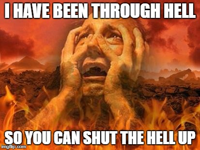 Hell | I HAVE BEEN THROUGH HELL SO YOU CAN SHUT THE HELL UP | image tagged in hell | made w/ Imgflip meme maker
