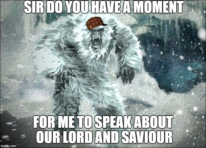 SIR DO YOU HAVE A MOMENT FOR ME TO SPEAK ABOUT OUR LORD AND SAVIOUR | image tagged in yetti at your command,scumbag | made w/ Imgflip meme maker