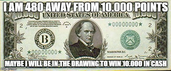 I AM 480 AWAY FROM 10.000 POINTS MAYBE I WILL BE IN THE DRAWING TO WIN 10.000 IN CASH | image tagged in 10000 bill | made w/ Imgflip meme maker