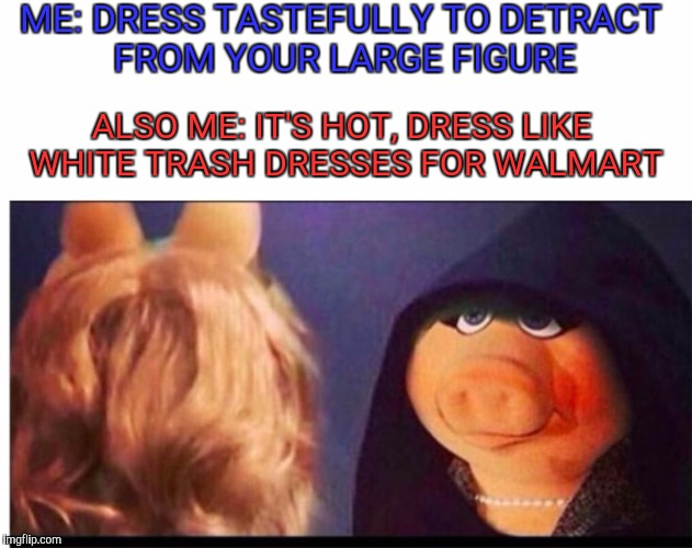 Dark Miss Piggy | ME: DRESS TASTEFULLY TO DETRACT FROM YOUR LARGE FIGURE ALSO ME: IT'S HOT, DRESS LIKE WHITE TRASH DRESSES FOR WALMART | image tagged in dark miss piggy | made w/ Imgflip meme maker