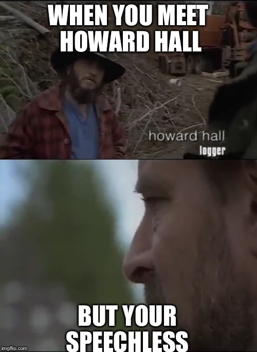 The return of Howard  | WHEN YOU MEET HOWARD HALL BUT YOUR SPEECHLESS | image tagged in howard hall,big foot,sasqautch,funny,meme,speechless | made w/ Imgflip meme maker