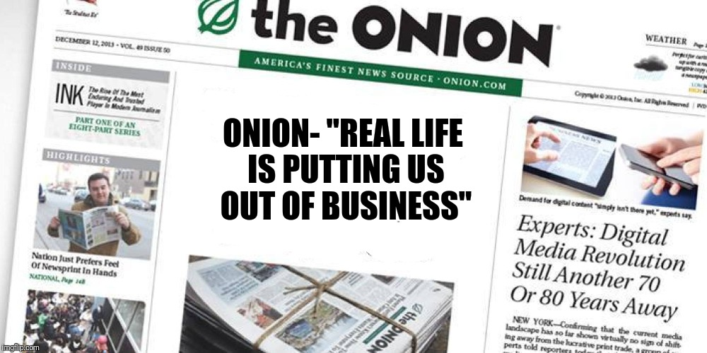 "Downfall of the Onion |  ONION- ""REAL LIFE IS PUTTING US OUT OF BUSINESS"" 