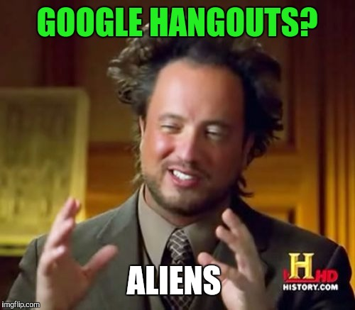 Ancient Aliens Meme | GOOGLE HANGOUTS? ALIENS | image tagged in memes,ancient aliens | made w/ Imgflip meme maker