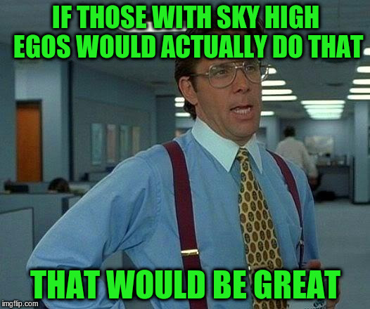 That Would Be Great Meme | IF THOSE WITH SKY HIGH EGOS WOULD ACTUALLY DO THAT THAT WOULD BE GREAT | image tagged in memes,that would be great | made w/ Imgflip meme maker