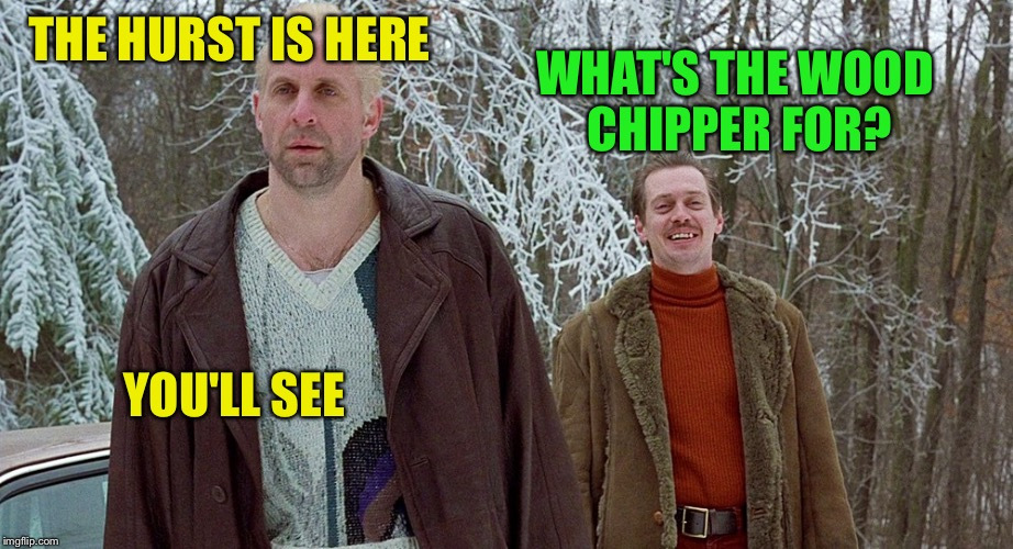 THE HURST IS HERE WHAT'S THE WOOD CHIPPER FOR? YOU'LL SEE | made w/ Imgflip meme maker