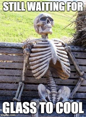 Waiting Skeleton Meme | STILL WAITING FOR GLASS TO COOL | image tagged in memes,waiting skeleton | made w/ Imgflip meme maker