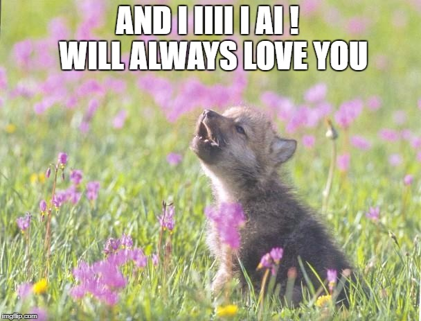 Baby Insanity Wolf | AND I IIII I AI !  WILL ALWAYS LOVE YOU | image tagged in memes,baby insanity wolf | made w/ Imgflip meme maker