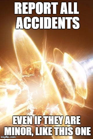 OOPS | REPORT ALL ACCIDENTS EVEN IF THEY ARE MINOR, LIKE THIS ONE | image tagged in world explosion | made w/ Imgflip meme maker
