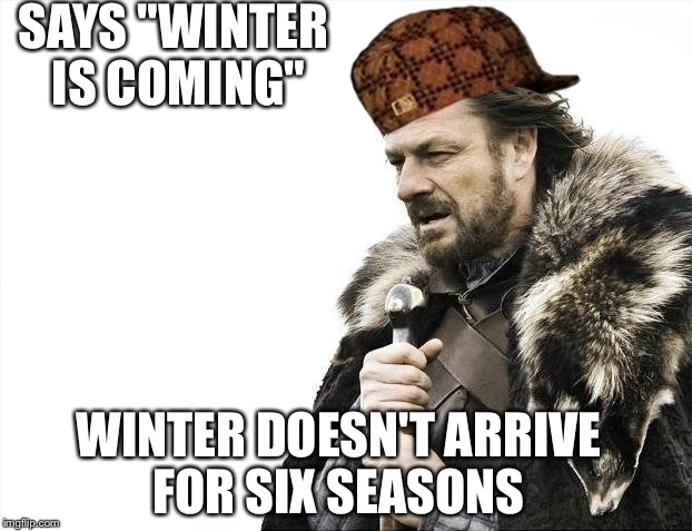 "Brace Yourselves X is Coming Meme | SAYS ""WINTER IS COMING"" WINTER DOESN'T ARRIVE FOR SIX SEASONS 