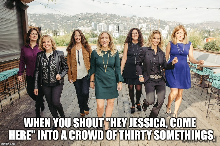 "WHEN YOU SHOUT ""HEY JESSICA, COME HERE"" INTO A CROWD OF THIRTY SOMETHINGS 