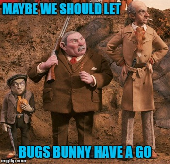 MAYBE WE SHOULD LET BUGS BUNNY HAVE A GO | made w/ Imgflip meme maker
