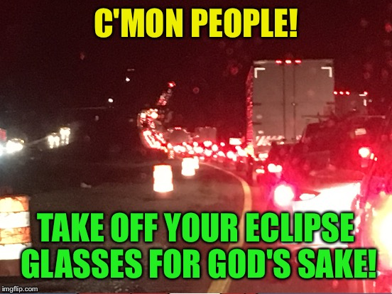 Epic traffic nightmare  |  C'MON PEOPLE! TAKE OFF YOUR ECLIPSE GLASSES FOR GOD'S SAKE! | image tagged in memes,eclipse 2017,traffic jam | made w/ Imgflip meme maker