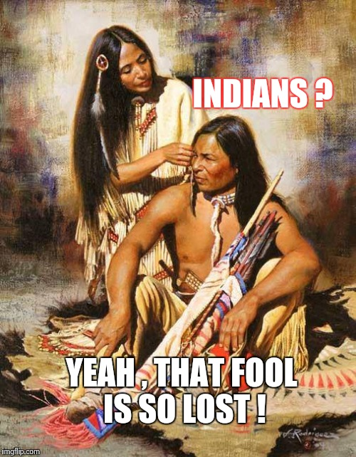 Leave the damn statue alone anyway ! | INDIANS ? YEAH , THAT FOOL IS SO LOST ! | image tagged in native american,christopher columbus,discovery,not sure if | made w/ Imgflip meme maker
