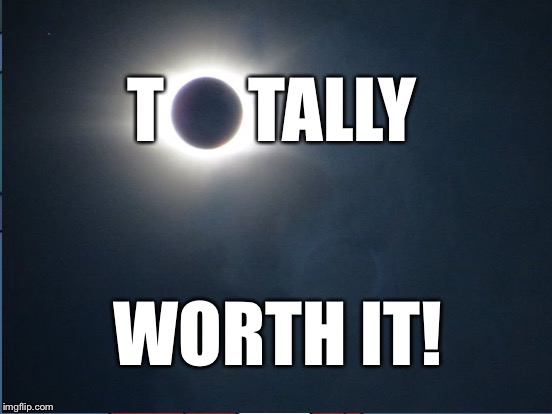 There's nothing like a total solar eclipse! |  T      TALLY; WORTH IT! | image tagged in memes,eclipse 2017,oconee state park,south carolina | made w/ Imgflip meme maker