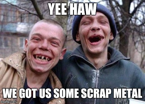 Ugly Twins Meme | YEE HAW WE GOT US SOME SCRAP METAL | image tagged in memes,ugly twins | made w/ Imgflip meme maker