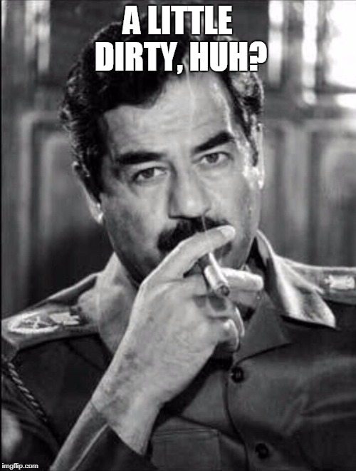 Saddam Smoking Noir | A LITTLE DIRTY, HUH? | image tagged in saddam smoking noir | made w/ Imgflip meme maker