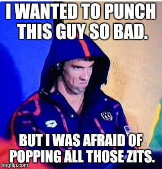 Michael Phelps Death Stare Meme | I WANTED TO PUNCH THIS GUY SO BAD. BUT I WAS AFRAID OF POPPING ALL THOSE ZITS. | image tagged in memes,michael phelps death stare | made w/ Imgflip meme maker