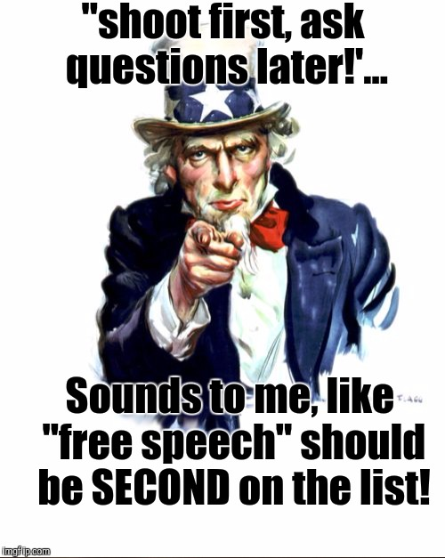 """shoot first, ask questions later!'... Sounds to me, like ""free speech"" should be SECOND on the list! 