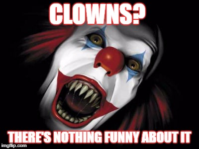 CLOWNS? THERE'S NOTHING FUNNY ABOUT IT | image tagged in clowns | made w/ Imgflip meme maker