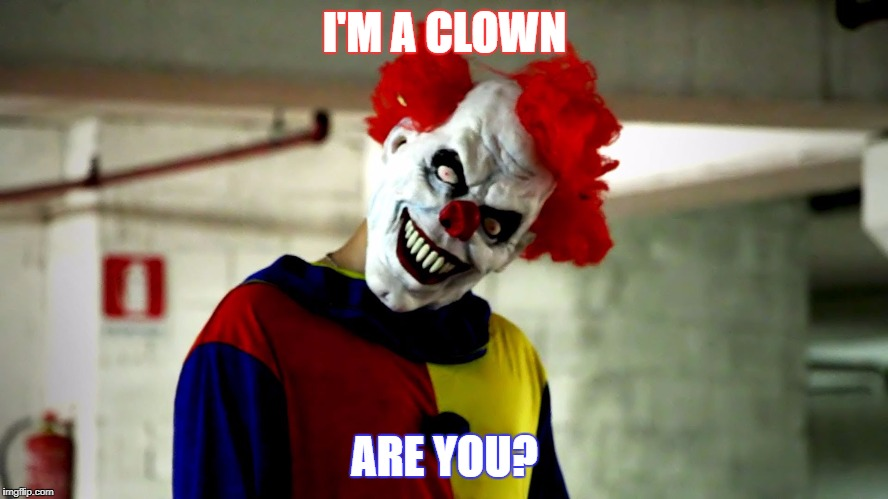 I'M A CLOWN ARE YOU? | image tagged in killer clowns | made w/ Imgflip meme maker