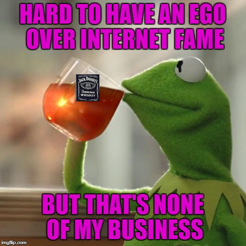 HARD TO HAVE AN EGO OVER INTERNET FAME BUT THAT'S NONE OF MY BUSINESS | made w/ Imgflip meme maker