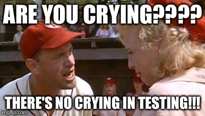 There's No Crying In Baseball | ARE YOU CRYING???? THERE'S NO CRYING IN TESTING!!! | image tagged in there's no crying in baseball | made w/ Imgflip meme maker