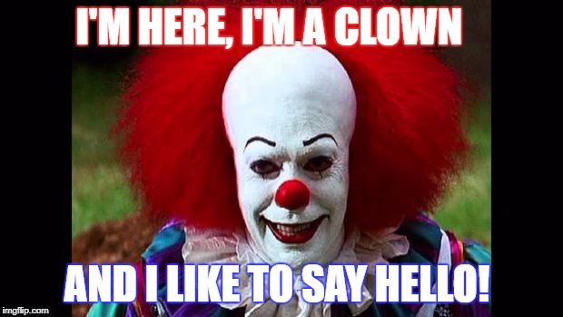 I Love Clowns | I'M HERE, I'M A CLOWN AND I LIKE TO SAY HELLO! | image tagged in i love clowns | made w/ Imgflip meme maker