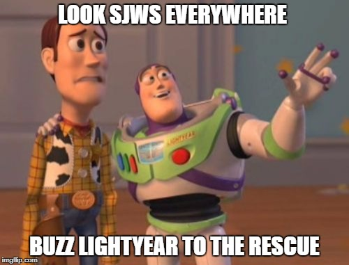 X, X Everywhere Meme | LOOK SJWS EVERYWHERE BUZZ LIGHTYEAR TO THE RESCUE | image tagged in memes,x x everywhere | made w/ Imgflip meme maker