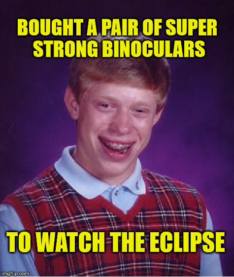 Bad Luck Brian Meme | BOUGHT A PAIR OF SUPER STRONG BINOCULARS TO WATCH THE ECLIPSE | image tagged in memes,bad luck brian,eclipse,funny | made w/ Imgflip meme maker