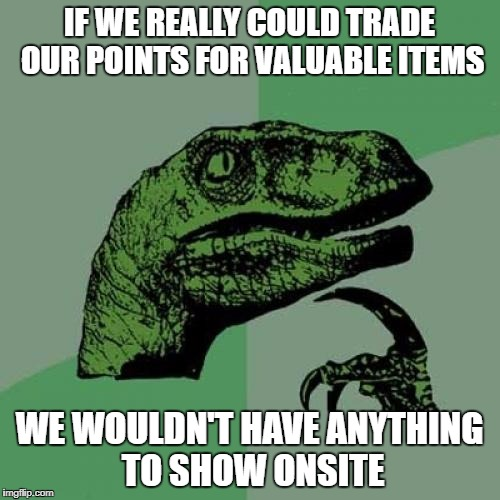 Philosoraptor Meme | IF WE REALLY COULD TRADE OUR POINTS FOR VALUABLE ITEMS WE WOULDN'T HAVE ANYTHING TO SHOW ONSITE | image tagged in memes,philosoraptor | made w/ Imgflip meme maker