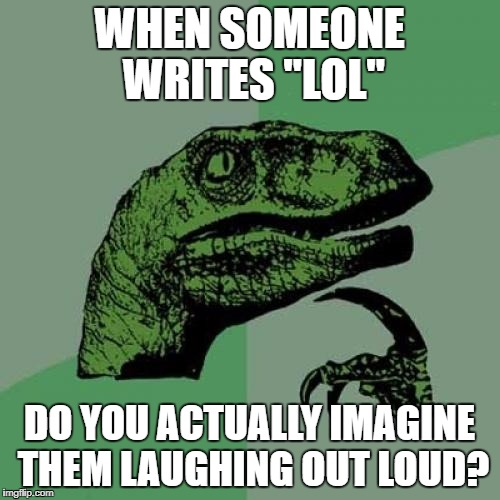 "lol so funny | WHEN SOMEONE WRITES ""LOL"" DO YOU ACTUALLY IMAGINE THEM LAUGHING OUT LOUD? 