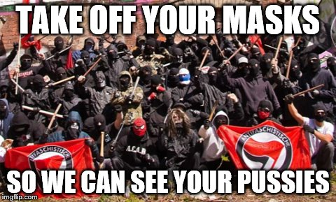 TAKE OFF YOUR MASKS SO WE CAN SEE YOUR PUSSIES | image tagged in antifa,pussy | made w/ Imgflip meme maker