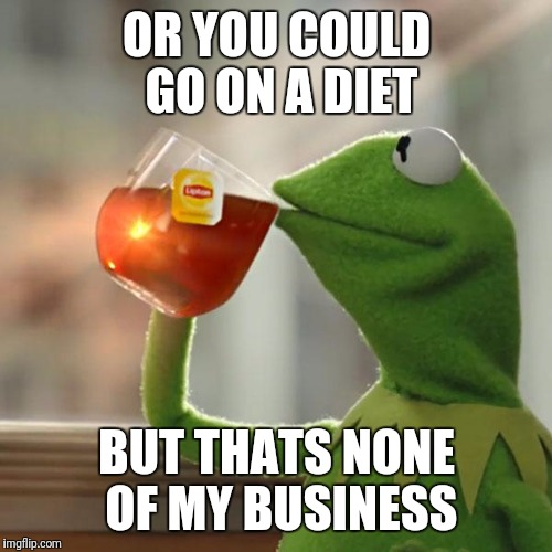 But Thats None Of My Business Meme | OR YOU COULD GO ON A DIET BUT THATS NONE OF MY BUSINESS | image tagged in memes,but thats none of my business,kermit the frog | made w/ Imgflip meme maker