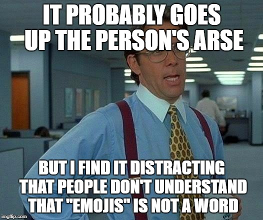 "That Would Be Great Meme | IT PROBABLY GOES UP THE PERSON'S ARSE BUT I FIND IT DISTRACTING THAT PEOPLE DON'T UNDERSTAND THAT ""EMOJIS"" IS NOT A WORD 