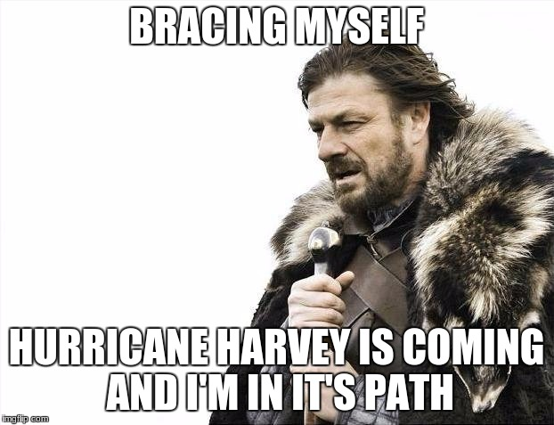 Brace Yourselves X is Coming Meme | BRACING MYSELF HURRICANE HARVEY IS COMING AND I'M IN IT'S PATH | image tagged in memes,brace yourselves x is coming | made w/ Imgflip meme maker