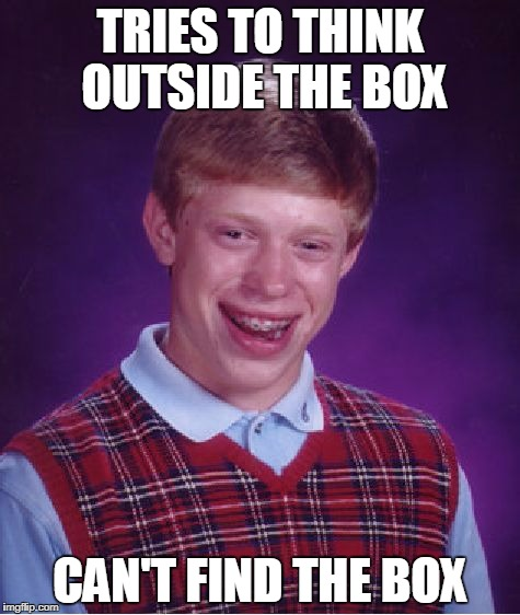 Bad Luck Brian Meme | TRIES TO THINK OUTSIDE THE BOX CAN'T FIND THE BOX | image tagged in memes,bad luck brian | made w/ Imgflip meme maker