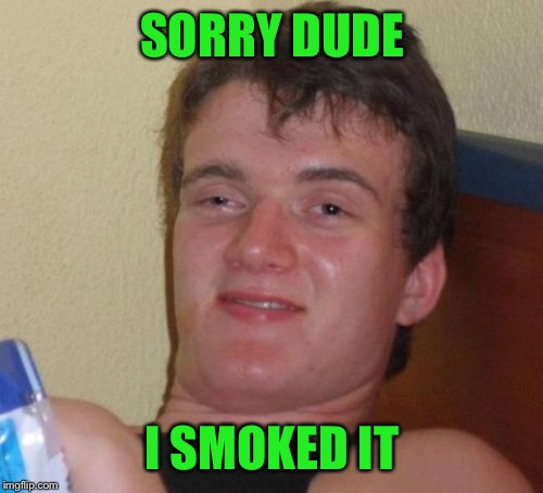 10 Guy Meme | SORRY DUDE I SMOKED IT | image tagged in memes,10 guy | made w/ Imgflip meme maker