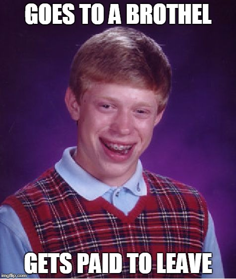 Bad Luck Brian brothel | GOES TO A BROTHEL GETS PAID TO LEAVE | image tagged in memes,bad luck brian | made w/ Imgflip meme maker