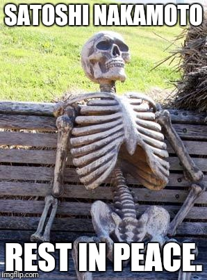 Waiting Skeleton Meme | SATOSHI NAKAMOTO REST IN PEACE. | image tagged in memes,waiting skeleton | made w/ Imgflip meme maker