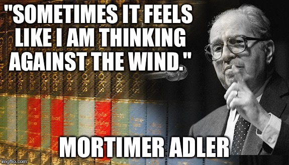 "Mortimer Adler Was An Intellectual Hero | ""SOMETIMES IT FEELS LIKE I AM THINKING AGAINST THE WIND."" MORTIMER ADLER 