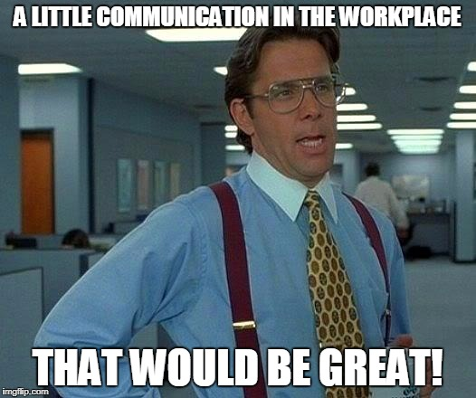 That would be great cummuncation | A LITTLE COMMUNICATION IN THE WORKPLACE THAT WOULD BE GREAT! | image tagged in memes,that would be great,communication | made w/ Imgflip meme maker